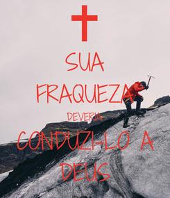 Poster: SUA FRAQUEZA DEVERIA CONDUZI-LO A DEUS