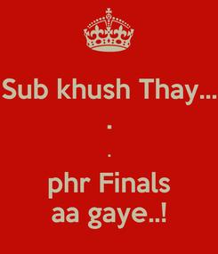 Poster: Sub khush Thay... . . phr Finals aa gaye..!