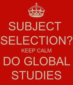 Poster: SUBJECT  SELECTION? KEEP CALM DO GLOBAL STUDIES