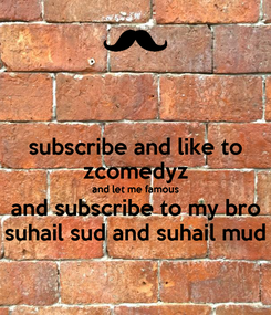 Poster: subscribe and like to zcomedyz and let me famous and subscribe to my bro suhail sud and suhail mud