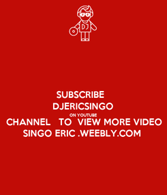 Poster: SUBSCRIBE   DJERICSINGO ON YOUTUBE CHANNEL   TO  VIEW MORE VIDEO SINGO ERIC .WEEBLY.COM