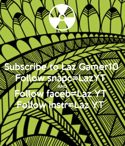 Poster: Subscribe to Laz Gamer10 Follow snapc=LazYT  AND Follow faceb=Laz YT  Follow instr=Laz YT