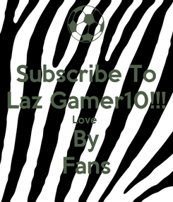 Poster: Subscribe To Laz Gamer10!!! Love  By Fans