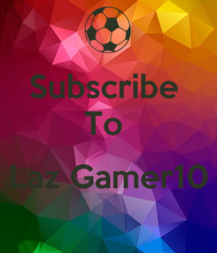 Poster: Subscribe  To   Laz Gamer10