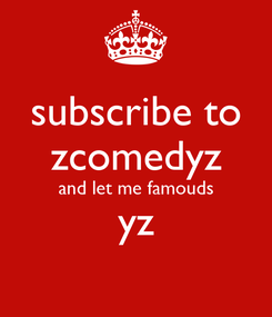 Poster: subscribe to zcomedyz and let me famouds yz