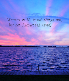 Poster: ¨Success in life is not always win,  but not discouraged never¨