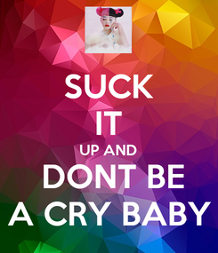Poster: SUCK IT UP AND  DONT BE A CRY BABY