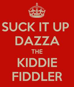Poster: SUCK IT UP  DAZZA THE KIDDIE FIDDLER