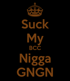 Poster: Suck My BCC Nigga GNGN