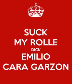 Poster: SUCK MY ROLLE DICK EMILIO CARA GARZON