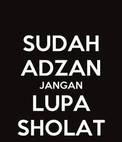 Poster: SUDAH ADZAN JANGAN LUPA SHOLAT