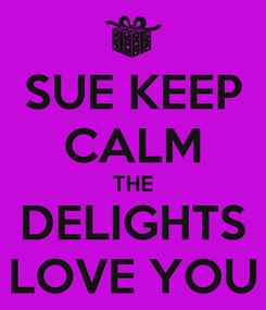 Poster: SUE KEEP CALM THE DELIGHTS LOVE YOU