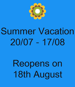 Poster: Summer Vacation 20/07 - 17/08  Reopens on 18th August