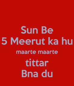 Poster: Sun Be 5 Meerut ka hu maarte maarte tittar Bna du