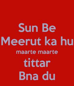 Poster: Sun Be Meerut ka hu maarte maarte tittar Bna du