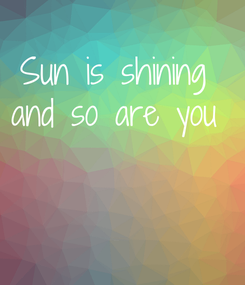 Poster: Sun is shining  and so are you