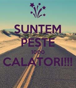 Poster: SUNTEM PESTE 1000 CALATORI!!!