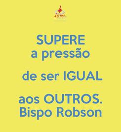 Poster: SUPERE a pressão  de ser IGUAL aos OUTROS. Bispo Robson