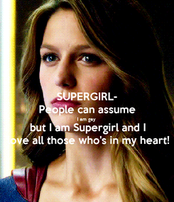 Poster: SUPERGIRL- People can assume I am gay but I am Supergirl and I love all those who's in my heart!