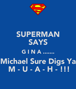 Poster: SUPERMAN SAYS G I N A ....... Michael Sure Digs Ya   M - U - A - H - !!!