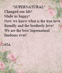 """Poster:         """"SUPERNATURAL"""" Changed our life! Made us happy! Now we know what is the true love friendly and the brotherly love! We are the best Supernatural  fandoms ever!  #JA"""