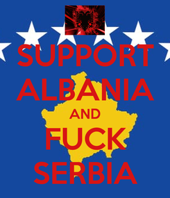 Poster: SUPPORT ALBANIA AND FUCK SERBIA