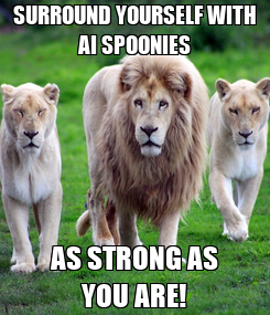 Poster: SURROUND YOURSELF WITH AI SPOONIES AS STRONG AS YOU ARE!