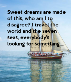 Poster: Sweet dreams are made of this, who am I to disagree? I travel the world and the seven seas, everybody's  looking for something....