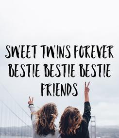 Poster: Sweet twins forever bestie bestie bestie FRIENDS