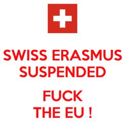 Poster: SWISS ERASMUS SUSPENDED  FUCK THE EU !