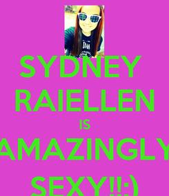 Poster: SYDNEY  RAIELLEN IS AMAZINGLY SEXY!!:)