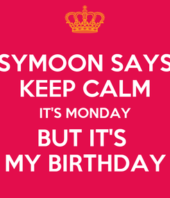 Poster: SYMOON SAYS KEEP CALM IT'S MONDAY BUT IT'S  MY BIRTHDAY