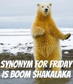 Poster:    SYNONYM FOR FRIDAY IS BOOM SHAKALAKA