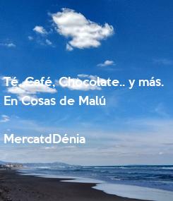 Poster: Té, Café, Chocolate.. y más. En Cosas de Malú  MercatdDénia