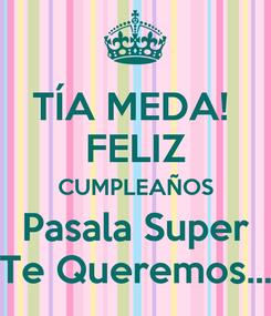 Poster: TÍA MEDA!  FELIZ CUMPLEAÑOS Pasala Super Te Queremos...