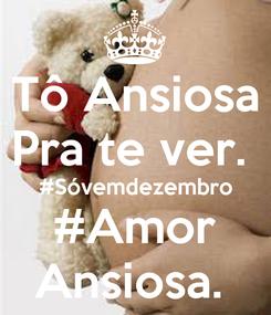 Poster: Tô Ansiosa Pra te ver.  #Sóvemdezembro #Amor Ansiosa.