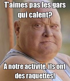 Poster: T'aimes pas les gars qui calent? À notre activité, ils ont des raquettes!