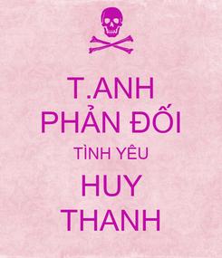 Poster: T.ANH PHẢN ĐỐI TÌNH YÊU HUY THANH