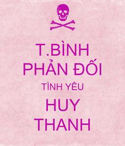 Poster: T.BÌNH PHẢN ĐỐI TÌNH YÊU HUY THANH