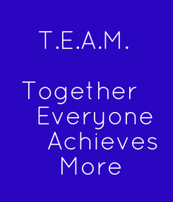 Poster:    T.E.A.M.         Together     Everyone       Achieves    More