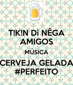Poster: T!K!N Di NÊGA AMIGOS MÚSICA CERVEJA GELADA #PERFEITO
