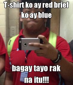 Poster: T-shirt ko ay red brief ko ay blue bagay tayo rak na itu!!!