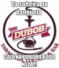 Poster: Ta solteira na banguela  CAIU NA DUBOB E RODO NELA !!