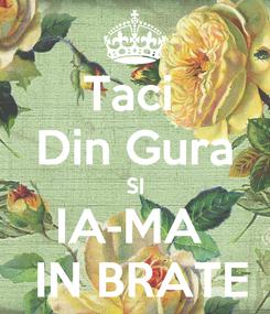 Poster: Taci  Din Gura SI IA-MA   IN BRATE