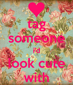 Poster: tag someone i'd look cute with