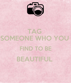 Poster: TAG  SOMEONE WHO YOU  FIND TO BE BEAUTIFUL