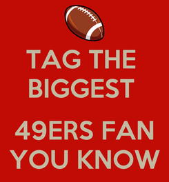 Poster: TAG THE  BIGGEST   49ERS FAN YOU KNOW