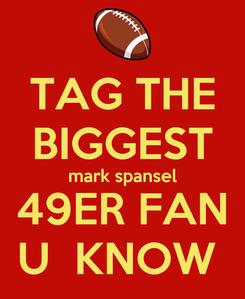 Poster: TAG THE BIGGEST mark spansel 49ER FAN U  KNOW