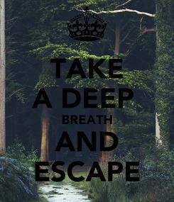 Poster: TAKE A DEEP  BREATH AND ESCAPE