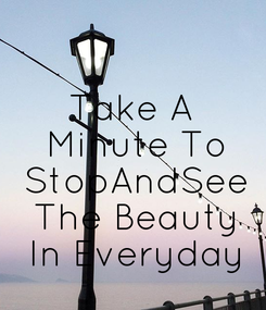 Poster: Take A  Minute To  StopAndSee  The Beauty  In Everyday